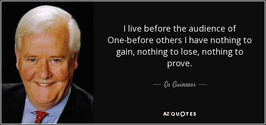 quote-i-live-before-the-audience-of-one-before-others-i-have-nothing-to-gain-nothing-to-lose-os-guinness-82-49-99
